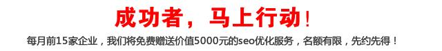 成功者,马上行动!每月前15家企业,我们将免费赠送价值5000元的seo优化服务,名额有限,先约先得!